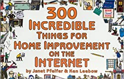 300 Incredible Things for Home Improvement on the Internet (Incredible Internet Book Series)