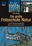Die große Fotoschule Natur: Tiere - Pflanzen - Landschaften / Wege zur professionellen Qualität - Fritz Pölking