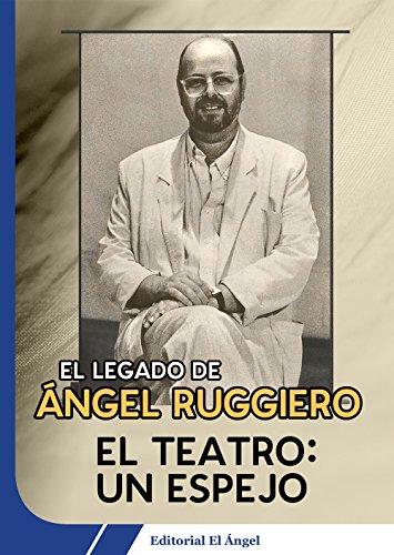 El teatro: Un espejo: El legado de Ángel Ruggiero por Ángel Ruggiero