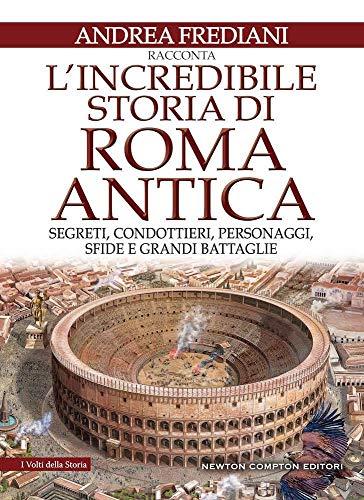 L'incredibile storia di Roma antica. Segreti, condottieri, personaggi, sfide e grandi battaglie