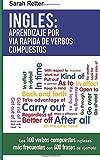 Ingles: Aprendizaje por Via Rapida de Verbos Compuestos: Los 100 verbos compuestos ingleses más frecuentes con 600 frases de ejemplo.