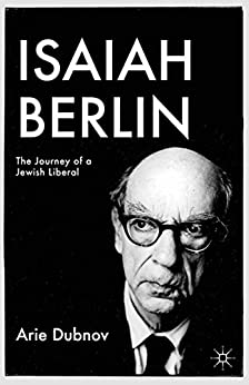 Isaiah Berlin: The Journey of a Jewish Liberal (Palgrave Studies in Cultural and Intellectual History) by [Dubnov, A.]
