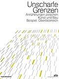 Unscharfe Grenzen: Annäherungen zwischen Kunst und Bau Beispiel: Oberösterreich