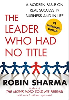 The Leader Who Had No Title: A Modern Fable on Real Success in Business and in (English Edition) de [Sharma, Robin]