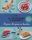 Il Cucchiaino d'Argento: Vol. 10 il Pesce che Piace ai Bambini- 100 Ricette per Piccoli Marinai