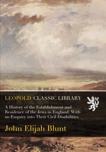 A History of the Establishment and Residence of the Jews in England: With an Enquiry into Their Civil Disabilities por John Elijah Blunt
