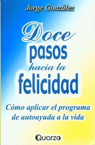 Doce Pasos Hacia LA Felicidad por Jorge, Ph.D. Gonzalez