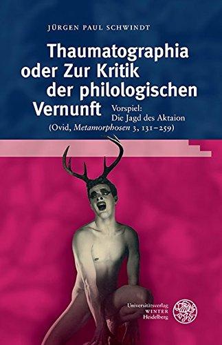 Thaumatographia oder Zur Kritik der philologischen Vernunft: Vorspiel: Die Jagd des Aktaion (Ovid, 'Metamorphosen' 3, 131-259) (Bibliothek der klassischen Altertumswissenschaften, Band 150)