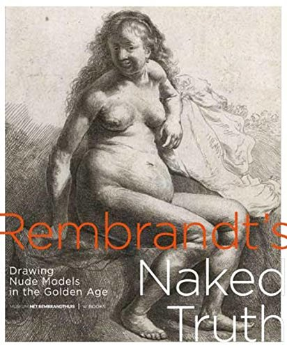 Rembrandt's Naked Truth: Drawing Nude Models in the Golden Age di Judith Noorman,De Witt, David