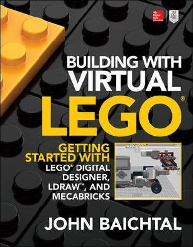 Building with Virtual LEGO: Getting Started with LEGO Digital Designer, LDraw, and Mecabricks por John Baichtal