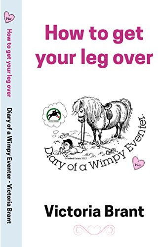 How to get your leg over: Diary of a Wimpy Eventer (The Wimpy Trilogy Book 1)