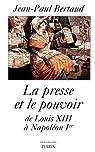 La presse et le pouvoir de Louis XIII à Napoléon Ier par Bertaud