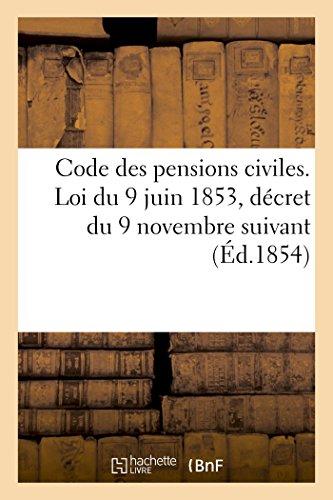 Code des pensions civiles. Loi du 9 juin 1853, décret du 9 novembre suivant: et tous les règlements antérieurs