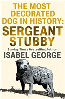 The Most Decorated Dog In History: Sergeant Stubby by [George, Isabel]