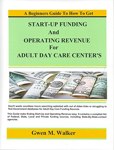 A Beginners Guide to How To Get Start-Up Funding and Operating Revenue for Adult Day Care Center's (Adult Day Care Center)