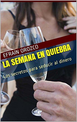 LA SEMANA EN QUIEBRA: Los secretos para seducir al dinero por Efraín Orozco Ibarra