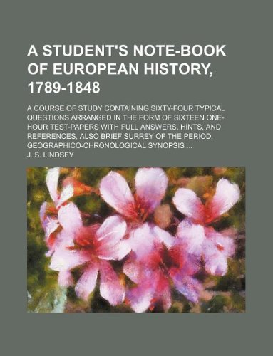 A Student's Note-Book of European History, 1789-1848; A Course of Study Containing Sixty-Four Typical Questions Arranged in the Form of Sixteen Surrey of the Period, Geographico-Chrono Surrey Form