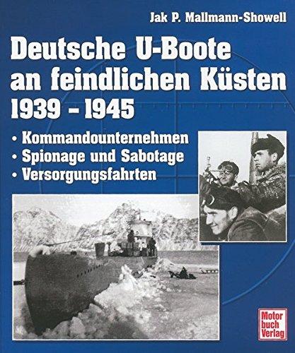 Deutsche U-Boote an feindlichen Küsten 1939 - 1945: Kommandounternehmen - Spionage und Sabotage - Versorgungsfahrten -