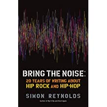 Bring the Noise: 20 Years of Writing About Hip Rock and Hip Hop