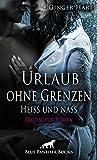 Urlaub ohne Grenzen - Heiß und nass | Erotischer Roman: ein Strudel von Liebe, Neid, Hass und Wollust ... (Ginger Hart Romane 1)