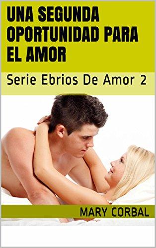 Una Segunda Oportunidad para el Amor: Serie Ebrios de Amor 2 (Spanish Edition)