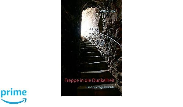 Treppe in die Dunkelheit: Eine Suchtgeschichte (German Edition)