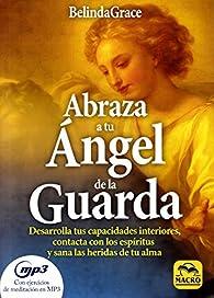 Abraza a tu Ángel de la Guarda. Desarrolla tus capacidades interiores, contacta con los espíritus y sana las heridas de tu alma par  BelindaGrace