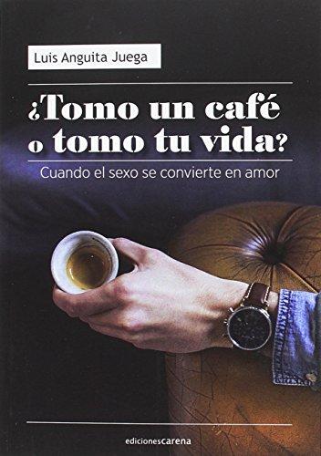 ¿Tomo un café o tomo tu vida?: Cuando el sexo se convierte en amor (Narrativa Miscelánea Carena)