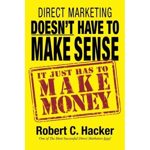 Direct Marketing Doesn't Have to Make Sense, It Just Has to Make Money by Robert C. Hacker (2014-09-18)