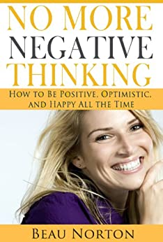 No More Negative Thinking: How to Be Positive, Optimistic, and Happy All the Time (English Edition) par [Norton, Beau]