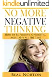 No More Negative Thinking: How to Be Positive, Happy, and Optimistic All the Time (Achieve Success and Happiness in Record Time) (Positive Thinking and Personal Development Book 1) (English Edition)