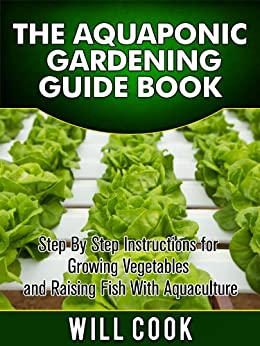 The Aquaponic Gardening Guidebook: Step By Step Instructions For Growing Vegetables and Raising Fish With Aquaculture (Hydroponic Gardening Book 2) (English Edition) von [Cook, Will]