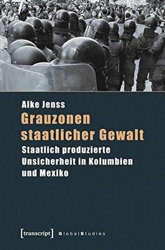 Grauzonen staatlicher Gewalt: Staatlich produzierte Unsicherheit in Kolumbien und Mexiko (Global Studies)