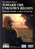 Toward the Unknown Region ; Malcolm Arnold - a story of survival. [2004] [DVD]