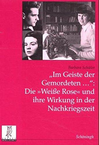 Im Geiste der Gemordeten... Die 'Weiße Rose' und ihre Wirkung in der Nachkriegszeit (Politik- und Kommunikationswissenschaftliche Veröffentlichungen der Görres-Gesellschaft)