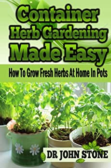 Container: Herb Gardening, Made Easy: How To, Grow Fresh Herbs, At Home, In Pots (Beginners, Guide, Green House Plan, Medicinal, Homegrown Use, Natural ... Backyard Farming Book 5) (English Edition) par [Stone, Dr John]