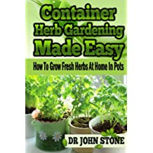 Container: Herb Gardening, Made Easy: How To, Grow Fresh Herbs, At Home, In Pots (Beginners, Guide, Green House Plan, Medicinal, Homegrown Use, Natural ... Backyard Farming Book 5) (English Edition)