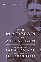 Madman and the Assassin: The Strange Life of Boston Corbett, the Man Who Killed John Wilkes Booth
