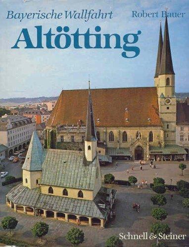 Die bayerische Wallfahrt Altötting. Kunst - Geschichte - Volksbrauch