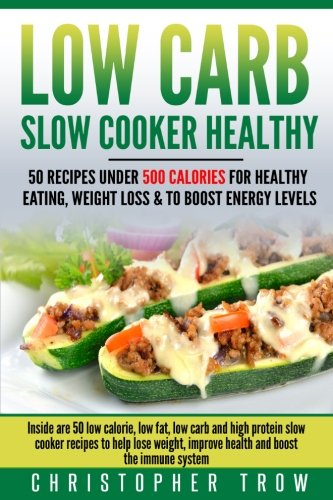Low Carb: Slow Cooker Healthy: 50 Recipes Under 500 Calories for Healthy Eating,: Inside are 50 low calorie, low fat, low carb and high protein slow ... Dinner, High Protein Diet, Weight Loss Books)