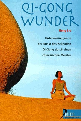 Qi-Gong-Wunder: Unterweisungen in der Kunst des heilenden Qi Gong durch einen chinesischen Meister (Delphi bei Droemer Knaur)