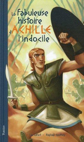 La fabuleuse histoire d'Achille l'Indocile : Telle ici, qu'à Luc Lefort la dictèrent, au large de Troie, les sirènes du mythe grec par Luc Lefort