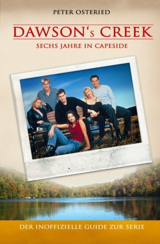 Dawson's Creek - Sechs Jahre in Capeside: Der inoffizielle Guide zur Serie (Creek Guide)