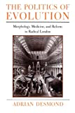 The Politics of Evolution: Morphology, Medicine, and Reform in Radical London (Science and Its Conceptual Foundations series) (Science & Its Conceptual Foundations)
