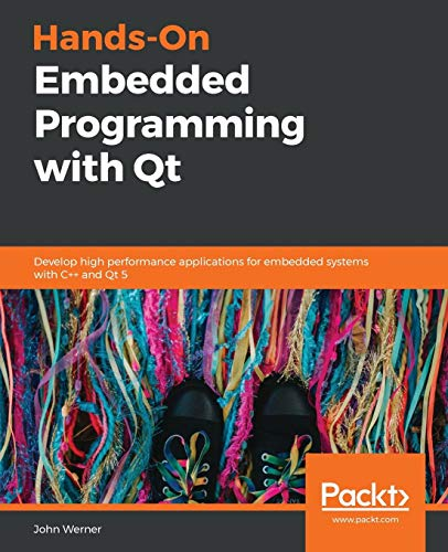 Hands-On Embedded Programming with Qt: Develop high performance applications for embedded systems with C++ and Qt 5