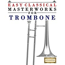 Easy Classical Masterworks for Trombone: Music of Bach, Beethoven, Brahms, Handel, Haydn, Mozart, Schubert, Tchaikovsky, Vivaldi and Wagner (English Edition)