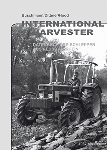 International Harvester - Datenbuch  der Schlepper aus Neuss am Rhein 1937 bis 1997