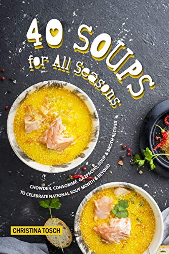 40 Soups for All Seasons: Chowder, Consomme, Gazpacho, Soup Broth Recipes to Celebrate National Soup Month Beyond (English Edition)