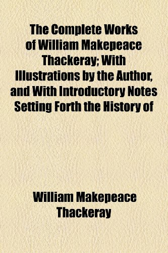 The Complete Works of William Makepeace Thackeray; With Illustrations by the Author, and With Introductory Notes Setting Forth the History of the Several Works in Twenty-Two Volumes