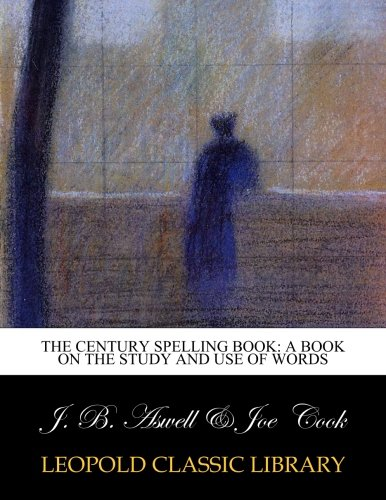 The Century Spelling Book: A Book on the Study and Use of Words por J. B. Aswell